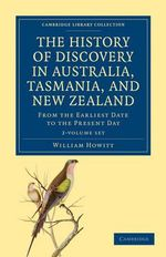 The History of Discovery in Australia, Tasmania, and New Zealand : Cambridge Library Collection - Travel and Exploration - 2 Volume Set - William Howitt