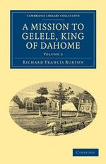 A Mission to Gelele, King of Dahome : Cambridge Library Collection - African Studies - Sir Richard Francis Burton