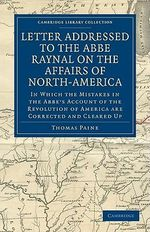 Letter Addressed to the Abbe Raynal on the Affairs of North-America : In Which the Mistakes in the Abbe's Account of the Revolution of America are Corrected and Cleared Up - Thomas Paine
