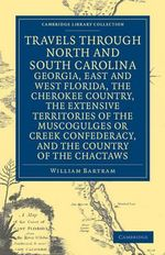 Travels Through North and South Carolina, Georgia, East and West Florida, the Cherokee Country, the Extensive Territories of the Muscogulges or Creek Confederacy, and the Country of the Chactaws : Cambridge Library Collection - North American History - William Bartram