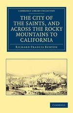 The City of the Saints, and Across the Rocky Mountains to California : Cambridge Library Collection - North American History - Sir Richard Francis Burton