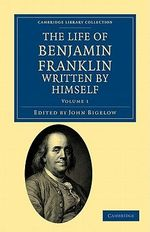 The Life of Benjamin Franklin, Written by Himself : Cambridge Library Collection - North American History - Benjamin Franklin