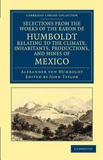 Selections from the Works of the Baron De Humboldt, Relating to the Climate, Inhabitants, Productions, and Mines of Mexico - Alexander von Humboldt