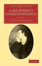 Lord Byron's Correspondence: Volume 2 : Chiefly with Lady Melbourne, Mr. Hobhouse, the Hon. Douglas Kinnaird, and P. B. Shelley - Lord George Gordon Byron