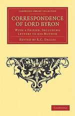 Correspondence of Lord Byron : With a Friend, Including Letters to His Mother - Lord George Gordon Byron