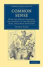 Common Sense : with the Whole Appendix: The Address to the Quakers: Also, the Large Additions - Thomas Paine