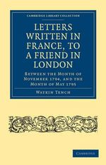 Letters Written in France, to a Friend in London : Between the Month of November 1794, and the Month of May 1795 - Watkin Tench