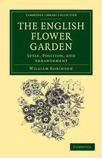 The English Flower Garden : Style, Position, and Arrangement - William Robinson