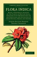 Flora Indica : Being a Systematic Account of the Plants of British India, Together with Observations on the Structure and Affinities of Their Natural Order and Genera - Joseph Dalton Hooker