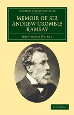 Memoir of Sir Andrew Crombie Ramsay : Based on His Journals and Letters - Sir Archibald Geikie