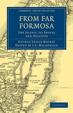 From Far Formosa : The Island, Its People and Missions - George Leslie Mackay