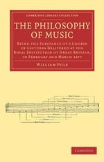 The Philosophy of Music : Being the Substance of a Course of Lectures Delivered at the Royal Institution of Great Britain, in February and March 1877 - William Pole