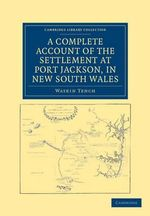 A Complete Account of the Settlement at Port Jackson, in New South Wales : Including an Accurate Description of the Situation of the Colony, of the Natives, and of Its Natural Productions - Watkin Tench
