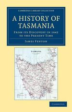 A History of Tasmania : From Its Discovery in 1642 to the Present Time - James Fenton