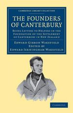 The Founders of Canterbury : Being Letters from the Late Edward Gibbon Wakefield to the Late John Robert Godley, and to Other Well-known Helpers in the Foundation of the Settlement of Canterbury in New Zealand - Edward Gibbon Wakefield