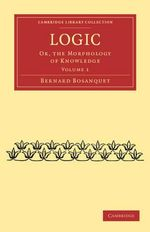 Logic : Or, the Morphology of Knowledge - Bernard Bosanquet