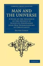 Man and the Universe : A Study of the Influence of the Advance in Scientific Knowledge Upon Our Understanding of Christianity - Sir Oliver Lodge