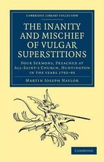 The Inanity and Mischief of Vulgar Superstitions : Four Sermons, Preached at All-Saint's Church, Huntington in the Years 1792, 1793, 1794, 1795 - Martin Joseph Naylor