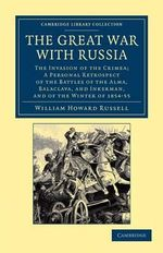 The Great War with Russia : The Invasion of the Crimea; a Personal Retrospect of the Battles of the Alma, Balaclava, and Inkerman, and of the Winter of 1854-55 - Sir William Howard Russell