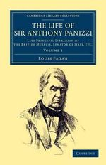 The Life of Sir Anthony Panizzi, K.C.B. : Late Principal Librarian of the British Museum, Senator of Italy, Etc. - Louis Fagan