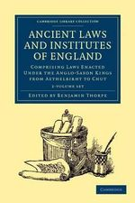 Ancient Laws and Institutes of England 2 Volume Set : Comprising Laws Enacted Under the Anglo-Saxon Kings from Aethelbirht to Cnut