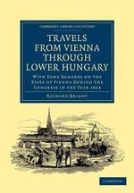 Travels from Vienna Through Lower Hungary : With Some Remarks on the State of Vienna During the Congress in the Year 1814 - Richard Bright