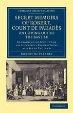 Secret Memoirs of Robert, Count De Parades, Written by Himself, on Coming Out of the Bastile : Containing an Account of His Successful Transactions as a Spy in England - Robert de Parades