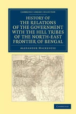 History of the Relations of the Government with the Hill Tribes of the North-East Frontier of Bengal : Cambridge Library Collection - History - Sir Alexander Mackenzie