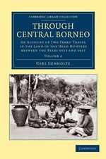 Through Central Borneo : An Account of Two Years' Travel in the Land of the Head-Hunters Between the Years 1913 and 1917 - Carl Lumholtz
