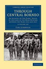 Through Central Borneo 2 Volume Set : An Account of Two Years' Travel in the Land of the Head-Hunters Between the Years 1913 and 1917 - Carl Lumholtz