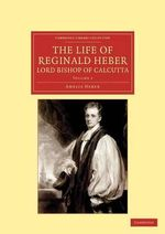 The Life of Reginald Heber, D.D., Lord Bishop of Calcutta : With Selections from His Correspondence, Unpublished Poems, and Private Papers; Together with a Journal of His Tour in Norway, Sweden, Russia, Hungary and Germany, and a History of the Cossaks - Amelia Shipley Heber