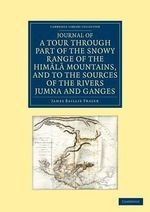 Journal of a Tour Through Part of the Snowy Range of the Himala Mountains, and to the Sources of the Rivers Jumna and Ganges : With an Appendix Containing Short Notices of the G... - James Baillie Fraser