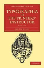 Typographia, or The Printers' Instructor : Including an Account of the Origin of Printing, with Biographical Notices of the Printers of England, from Caxton to the Close of the Sixteenth Century - John Johnson