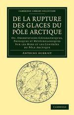 De La Rupture Des Glaces Du Pole Arctique : Ou, Observations Geographiques, Physiques Et Meteorologiques Sur Les Mers Et Les Contrees Du Pole Arctique - Antoine Aubriet