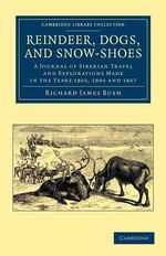 Reindeer, Dogs, and Snow-Shoes : A Journal of Siberian Travel and Explorations Made in the Years 1865, 1866 and 1867 - Richard James Bush
