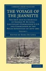 The Voyage of the Jeannette : The Ship and Ice Journals of George W. De Long, Lieutenant-Commander U.S.N., and Commander of the Polar Expedition of 1879-1881 - George Washington De Long