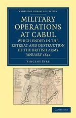 Military Operations at Cabul, Which Ended in the Retreat and Destruction of the British Army, January 1842 : With a Journal of Imprisonment in Affghanistan - Vincent Eyre