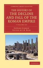 The History of the Decline and Fall of the Roman Empire 7 Volume Set : Edited in Seven Volumes with Introduction, Notes, Appendices, and Index - Edward Gibbon