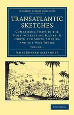 Transatlantic Sketches : Comprising Visits to the Most Interesting Scenes in North and South America, and the West Indies - James Edward Alexander