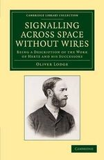 Signalling Across Space without Wires : Being a Description of the Work of Hertz and His Successors - Sir Oliver Lodge