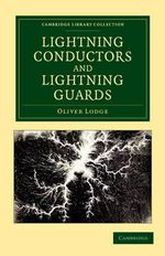 Lightning Conductors and Lightning Guards : A Treatise on the Protection of Buildings, of Telegraph Instruments and Submarine Cables, and of Electrical Installations Generally, from Damage by Atmospheric Discharges - Sir Oliver Lodge