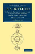Isis Unveiled : A Master-Key to the Mysteries of Ancient and Modern Science and Theology - H. P. Blavatsky