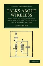 Talks About Wireless : With Some Pioneering History and Some Hints and Calculations for Wireless Amateurs - Sir Oliver Lodge
