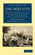 The Holy City : Or Historical and Topographical Notices of Jerusalem with Some Account of Its Antiquities and of Its Present Condition - George Williams