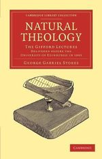 Natural Theology : The Gifford Lectures Delivered Before the University of Edinburgh in 1893 - Sir George Gabriel Stokes