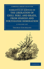 Narrative of Services in the Liberation of Chili, Peru, and Brazil, from Spanish and Portuguese Domination 2 Volume Set : Cambridge Library Collection - Naval and Military History - Thomas Cochrane