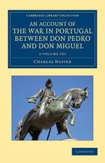An Account of the War in Portugal Between Don Pedro and Don Miguel 2 Volume Set : Cambridge Library Collection - Naval and Military History - Charles Napier