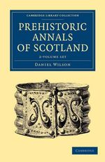 Prehistoric Annals of Scotland 2 Volume Set : Cambridge Library Collection - Archaeology - Daniel Wilson