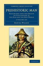 Prehistoric Man 2 Volume Set : Researches into the Origin of Civilisation in the Old and the New World - Daniel Wilson
