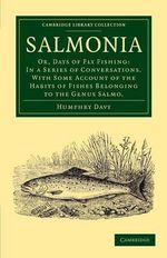 Salmonia : Or, Days of Fly Fishing: in a Series of Conversations. with Some Account of the Habits of Fishes Belonging to the Genus Salmo - Humphry Davy